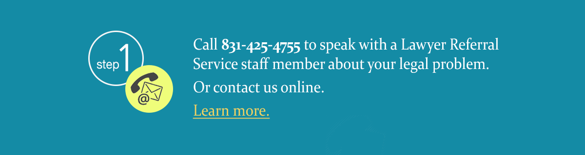 Call 831-425-4755 to speak with a Lawyer Referral Service staff member. Or contact us online.
