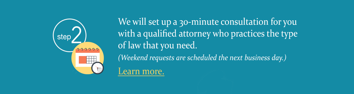 We will set up a 30-minute consultation for you with a qualified attorney who practices the type of law that you need.