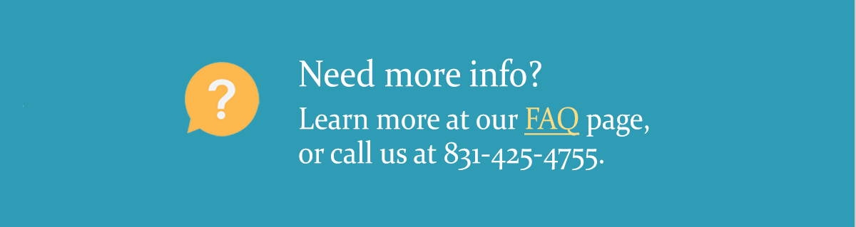 Need more info? Learn more at our FAQ page, or call us at 831-425-4755/